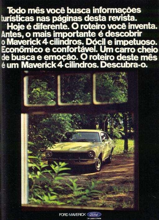 Todo mês você busca informações turísticas nas páginas desta revista. Hoje é diferente. O roteiro você inventa. Antes, o mais importante é descobrir o Maverick 4 cilindros. Dócil e impetuoso. Econômico e confortável. Um carro cheio de busca e emoção. O roteiro deste mês é um Maverick 4 cilindros. Descubra-o. Ford Maverick. Um passo à frente.